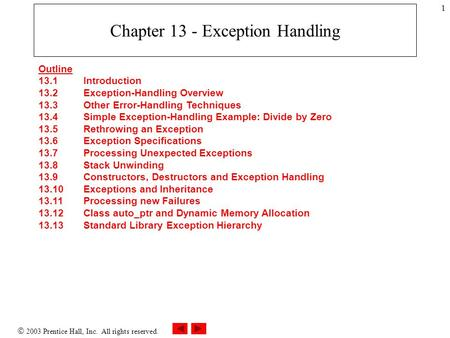  2003 Prentice Hall, Inc. All rights reserved. 1 Chapter 13 - Exception Handling Outline 13.1 Introduction 13.2 Exception-Handling Overview 13.3 Other.