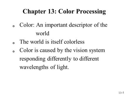 13- 1 Chapter 13: Color Processing 。 Color: An important descriptor of the world 。 The world is itself colorless 。 Color is caused by the vision system.