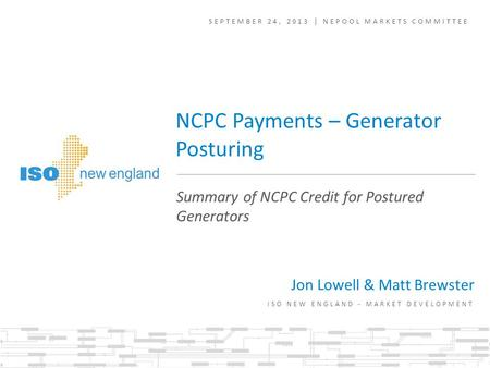 SEPTEMBER 24, 2013 | NEPOOL MARKETS COMMITTEE ISO NEW ENGLAND - MARKET DEVELOPMENT Summary of NCPC Credit for Postured Generators NCPC Payments – Generator.