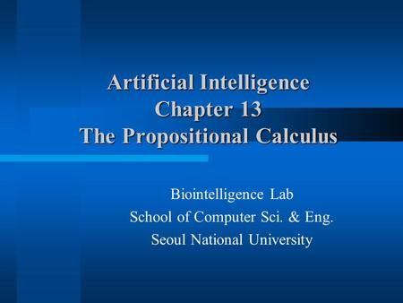 Artificial Intelligence Chapter 13 The Propositional Calculus Biointelligence Lab School of Computer Sci. & Eng. Seoul National University.