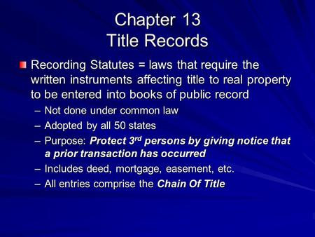 Chapter 13 Title Records Recording Statutes = laws that require the written instruments affecting title to real property to be entered into books of public.