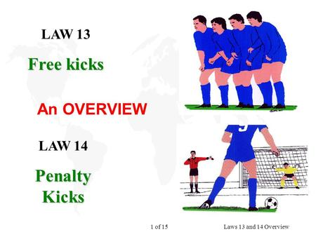 1 of 15Laws 13 and 14 Overview LAW 13 Free kicks LAW 14 Penalty Kicks An OVERVIEW.