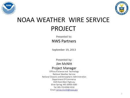 NOAA WEATHER WIRE SERVICE PROJECT Presented to: NWS Partners September 19, 2013 Presented by: Jim McNitt Project Manager Office of Science and Technology.