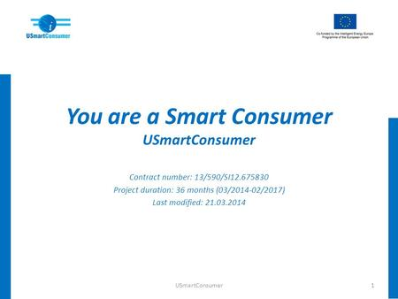 You are a Smart Consumer USmartConsumer Contract number: 13/590/SI12.675830 Project duration: 36 months (03/2014-02/2017) Last modified: 21.03.2014 1USmartConsumer.