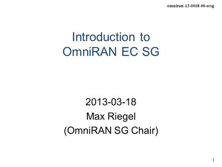 Omniran-13-0018-00-ecsg 1 Introduction to OmniRAN EC SG 2013-03-18 Max Riegel (OmniRAN SG Chair)