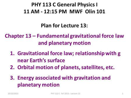 10/10/2013PHY 113 C Fall 2013-- Lecture 131 PHY 113 C General Physics I 11 AM - 12:15 PM MWF Olin 101 Plan for Lecture 13: Chapter 13 – Fundamental gravitational.
