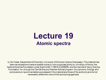 Lecture 19 Atomic spectra (c) So Hirata, Department of Chemistry, University of Illinois at Urbana-Champaign. This material has been developed and made.