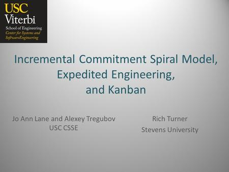 Incremental Commitment Spiral Model, Expedited Engineering, and Kanban Jo Ann Lane and Alexey Tregubov USC CSSE Rich Turner Stevens University.