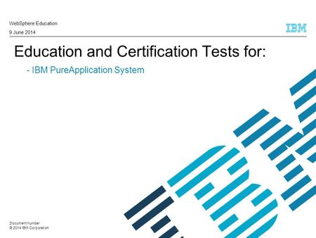 © 2014 IBM Corporation Education and Certification Tests for: - IBM PureApplication System WebSphere Education 9 June 2014 Document number.