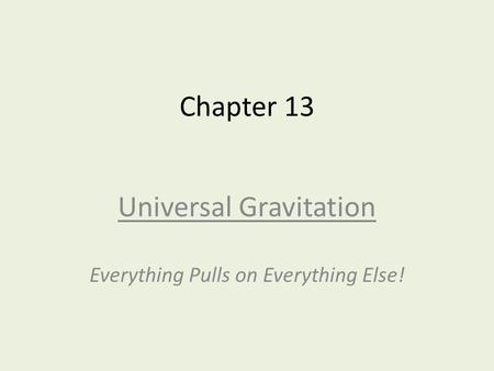 Universal Gravitation Everything Pulls on Everything Else!