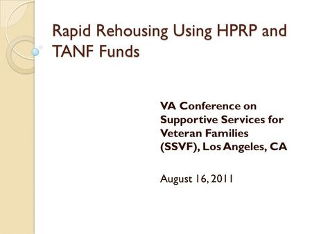 Rapid Rehousing Using HPRP and TANF Funds VA Conference on Supportive Services for Veteran Families (SSVF), Los Angeles, CA August 16, 2011.