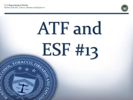 U.S. Department of Justice Bureau of Alcohol, Tobacco, Firearms and Explosives ATF and ESF #13.