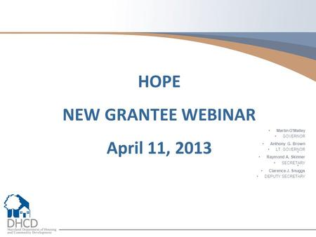 Martin O'Malley GOVERNOR Anthony G. Brown LT. GOVERNOR Raymond A. Skinner SECRETARY Clarence J. Snuggs DEPUTY SECRETARY HOPE NEW GRANTEE WEBINAR April.