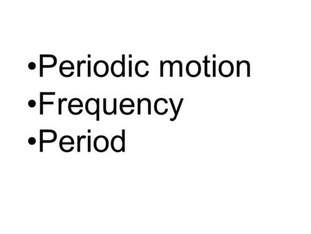 Periodic motion Frequency Period. Periodic motion – Any motion that repeats itself.