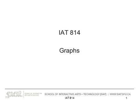 IAT 814 1 Graphs ______________________________________________________________________________________ SCHOOL OF INTERACTIVE ARTS + TECHNOLOGY [SIAT]