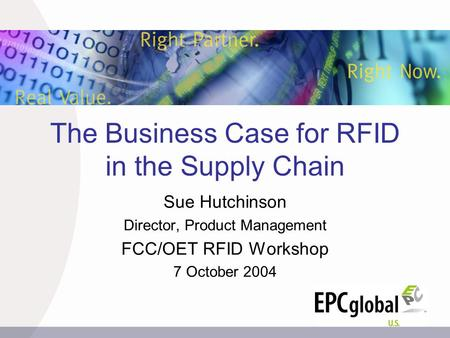 The Business Case for RFID in the Supply Chain Sue Hutchinson Director, Product Management FCC/OET RFID Workshop 7 October 2004.
