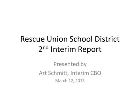 Rescue Union School District 2 nd Interim Report Presented by Art Schmitt, Interim CBO March 12, 2013.