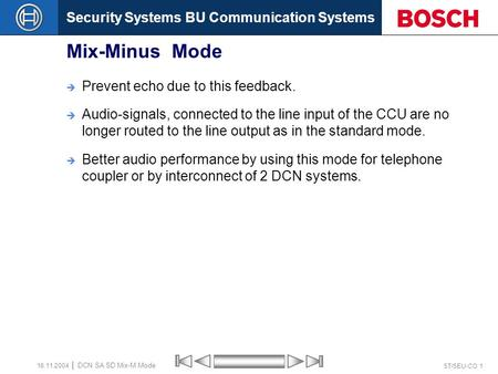 Security Systems BU Communication Systems ST/SEU-CO 1 DCN SA SD Mix-M Mode 16.11.2004 Mix-Minus Mode  Prevent echo due to this feedback.  Audio-signals,