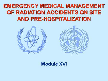 EMERGENCY MEDICAL MANAGEMENT OF RADIATION ACCIDENTS ON SITE AND PRE-HOSPITALIZATION Module XVI.