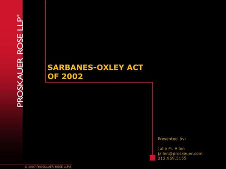© 2007 PROSKAUER ROSE LLP® SARBANES-OXLEY ACT OF 2002 Presented by: Julie M. Allen 212.969.3155.