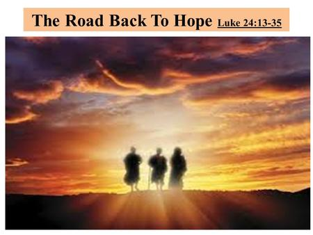 The Road Back To Hope Luke 24:13-35. INTRODUCTION This Emmaus road, will be a significant journey as the road to Damascus was to Saul of Tarsus. So remarkable.