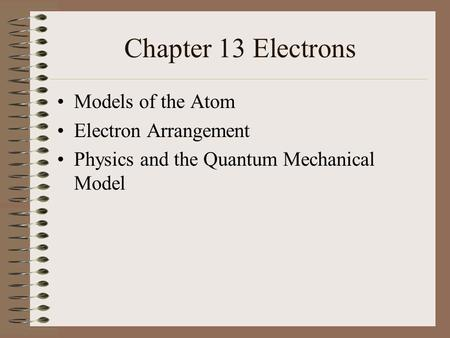 Chapter 13 Electrons Models of the Atom Electron Arrangement Physics and the Quantum Mechanical Model.