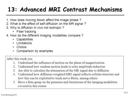 Fund BioImag 2013 13-1 13: Advanced MRI Contrast Mechanisms 1.How does moving blood affect the image phase ? 2.What is the effect of self-diffusion on.