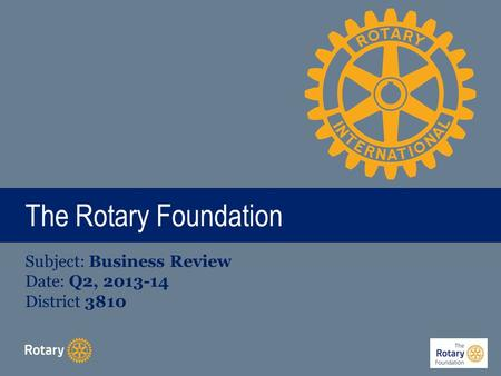 The Rotary Foundation Subject: Business Review Date: Q2, 2013-14 District 3810.