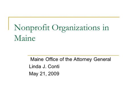 Nonprofit Organizations in Maine Maine Office of the Attorney General Linda J. Conti May 21, 2009.