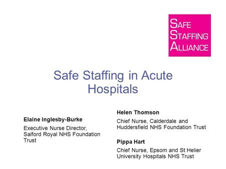 Safe Staffing in Acute Hospitals Elaine Inglesby-Burke Executive Nurse Director, Salford Royal NHS Foundation Trust Helen Thomson Chief Nurse, Calderdale.
