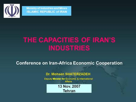 Ministry of Industries and Mines ISLAMIC REPUBLIC of IRAN THE CAPACITIES OF IRAN'S INDUSTRIES Conference on Iran-Africa Economic Cooperation 13 Nov. 2007.