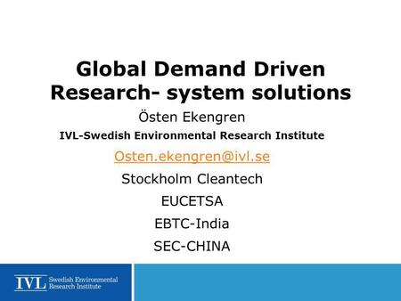 Global Demand Driven Research- system solutions Östen Ekengren IVL-Swedish Environmental Research Institute Stockholm Cleantech EUCETSA.