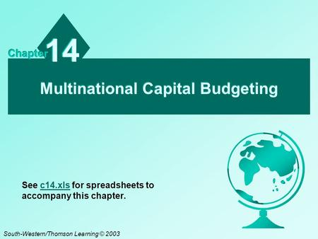 Multinational Capital Budgeting 14 Chapter South-Western/Thomson Learning © 2003 See c14.xls for spreadsheets to accompany this chapter.c14.xls.