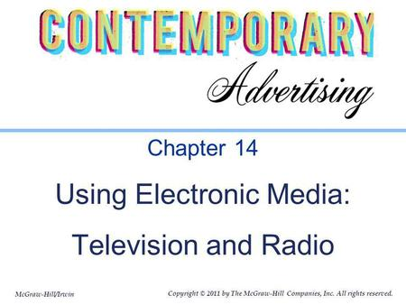 McGraw-Hill/Irwin Copyright © 2011 by The McGraw-Hill Companies, Inc. All rights reserved. Chapter 14 Using Electronic Media: Television and Radio.