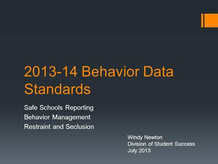2013-14 Behavior Data Standards Safe Schools Reporting Behavior Management Restraint and Seclusion Windy Newton Division of Student Success July 2013.