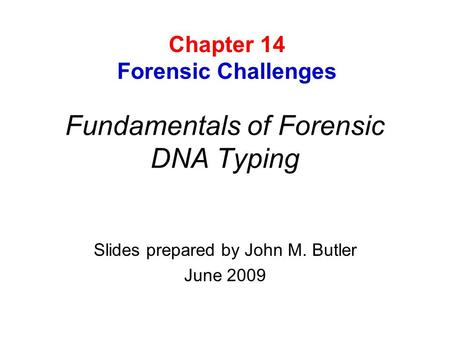 Fundamentals of Forensic DNA Typing Slides prepared by John M. Butler June 2009 Chapter 14 Forensic Challenges.