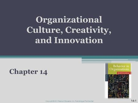 Organizational Culture, Creativity, and Innovation Chapter 14 14-1 Copyright © 2011 Pearson Education, Inc. Publishing as Prentice Hall.