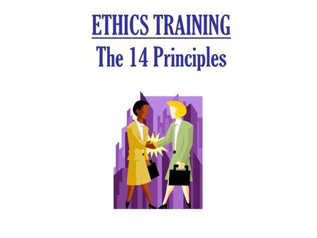 ETHICS TRAINING The 14 Principles Crimes, Regulations, Appearances Violates a criminal law. Violates an ethics regulation or civil statute. Appearances.