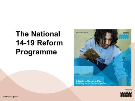 The National 14-19 Reform Programme. The national context DCSF 14-19 reform programme Raising the Participation Age 21 st Century Schools 16-19 Funding.