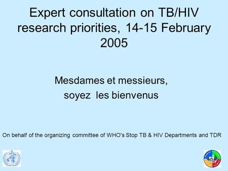 Expert consultation on TB/HIV research priorities, 14-15 February 2005 Mesdames et messieurs, soyez les bienvenus On behalf of the organizing committee.