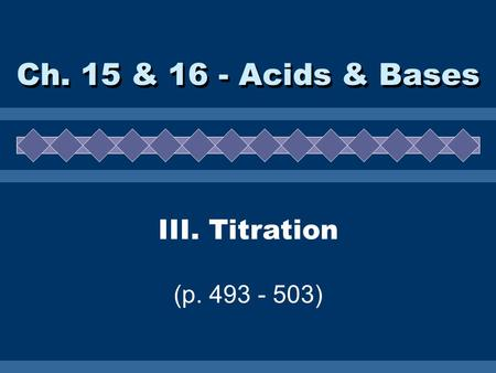 III. Titration (p. 493 - 503) Ch. 15 & 16 - Acids & Bases.