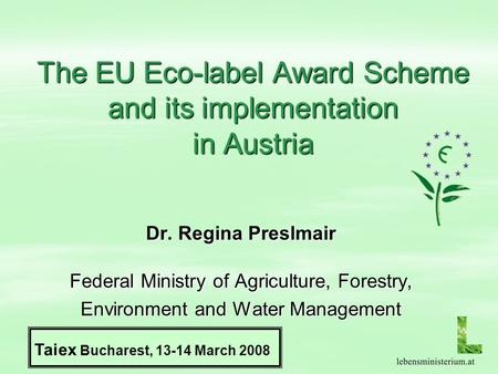 The EU Eco-label Award Scheme and its implementation in Austria Dr. Regina Preslmair Federal Ministry of Agriculture, Forestry, Environment and Water Management.