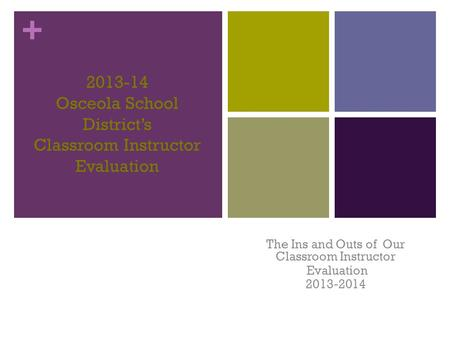+ 2013-14 Osceola School District's Classroom Instructor Evaluation The Ins and Outs of Our Classroom Instructor Evaluation 2013-2014.