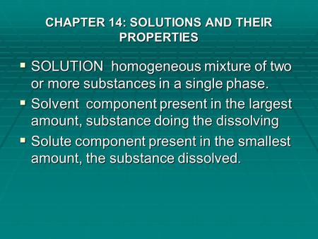 CHAPTER 14: SOLUTIONS AND THEIR PROPERTIES  SOLUTION homogeneous mixture of two or more substances in a single phase.  Solvent component present in.
