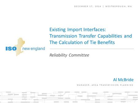 Al McBride MANAGER, AREA TRANSMISSION PLANNING Existing Import Interfaces: Transmission Transfer Capabilities and The Calculation of Tie Benefits DECEMBER.