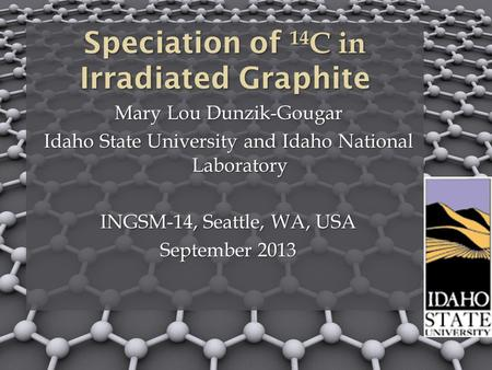 Speciation of 14 C in Irradiated Graphite Mary Lou Dunzik-Gougar Idaho State University and Idaho National Laboratory INGSM-14, Seattle, WA, USA September.