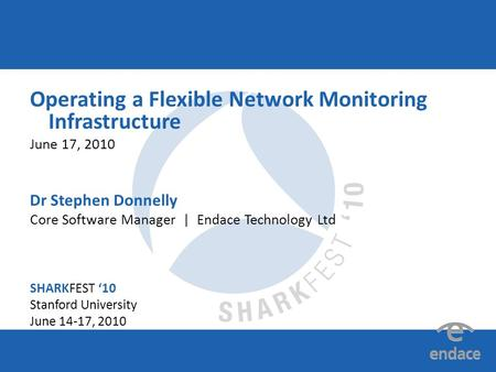 SHARKFEST '10 | Stanford University | June 14–17, 2010 Operating a Flexible Network Monitoring Infrastructure June 17, 2010 Dr Stephen Donnelly Core Software.