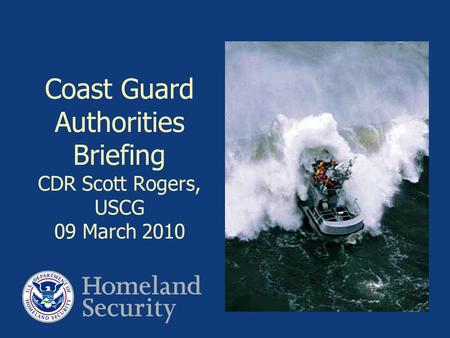 Coast Guard Authorities Briefing CDR Scott Rogers, USCG 09 March 2010.