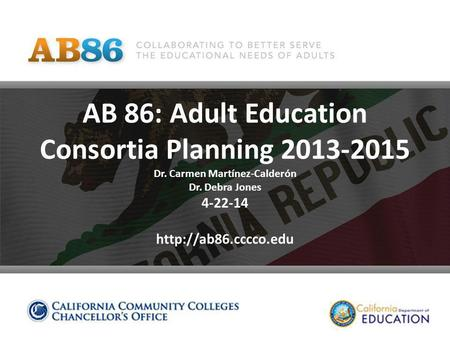 AB 86: Adult Education Consortia Planning 2013-2015 Dr. Carmen Martínez-Calderón Dr. Debra Jones 4-22-14