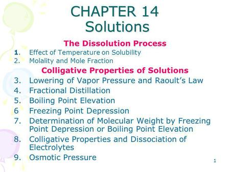 1 CHAPTER 14 Solutions The Dissolution Process 1.Effect of Temperature on Solubility 2.Molality and Mole Fraction Colligative Properties of Solutions 3.Lowering.